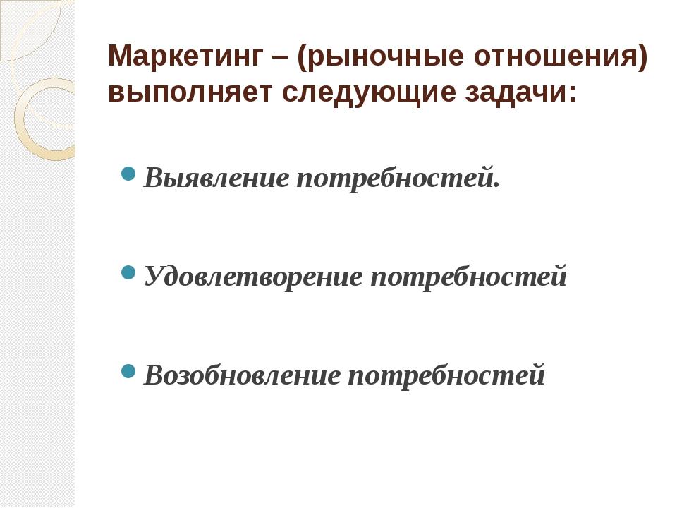 Маркетинг – (рыночные отношения) выполняет следующие задачи: Выявление потреб...