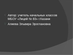 Автор: учитель начальных классов МБОУ «Лицей № 83» г.Казани Алиева Эльвира Э