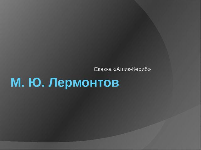М. Ю. Лермонтов Сказка «Ашик-Кериб»