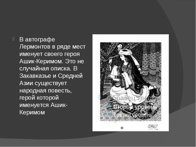 В автографе Лермонтов в ряде мест именует своего героя Ашик-Керимом. Это не...