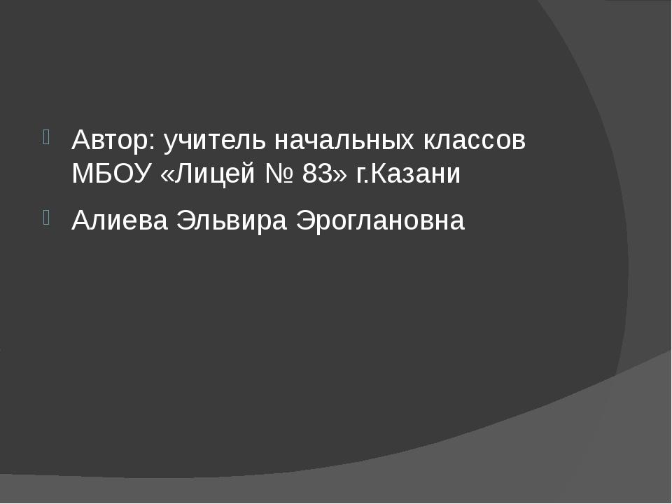 Автор: учитель начальных классов МБОУ «Лицей № 83» г.Казани Алиева Эльвира Э...