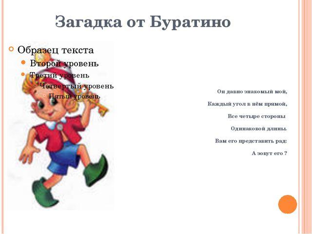 Загадка от Буратино Он давно знакомый мой, Каждый угол в нём прямой, Все четы...