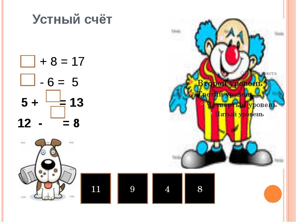 Устный счёт + 8 = 17 - 6 = 5 5 + = 13 12 - = 8 11 9 4 8