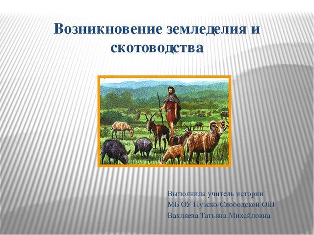 Возникновение земледелия и скотоводства Выполнила учитель истории МБ ОУ Пузск...