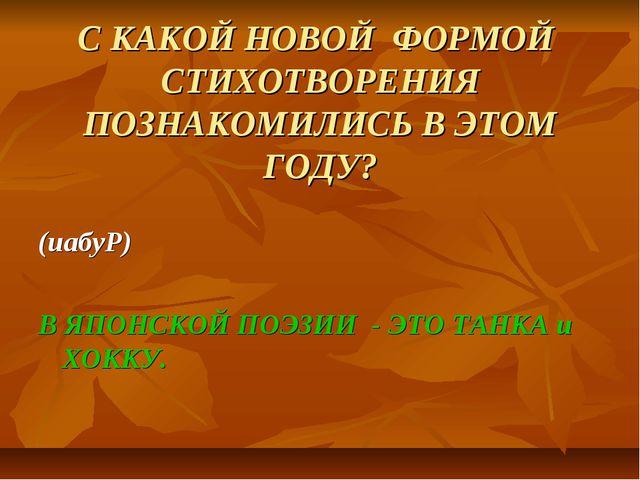 С КАКОЙ НОВОЙ ФОРМОЙ СТИХОТВОРЕНИЯ ПОЗНАКОМИЛИСЬ В ЭТОМ ГОДУ? (иабуР) В ЯПОНС...