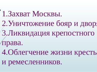 1.Захват Москвы. 2.Уничтожение бояр и дворян. 3.Ликвидация крепостного права.