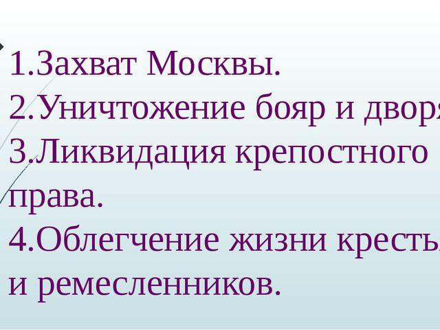 1.Захват Москвы. 2.Уничтожение бояр и дворян. 3.Ликвидация крепостного права....