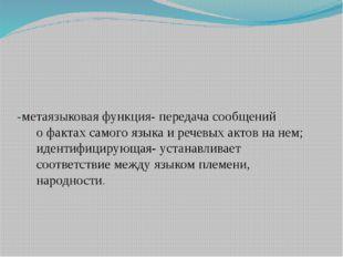 -метаязыковая функция- передача сообщений о фактах самого языка и речевых акт