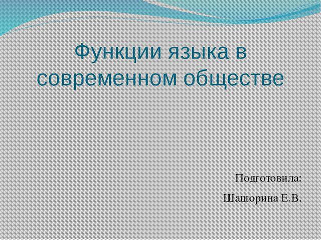 Функции языка в современном обществе Подготовила: Шашорина Е.В.