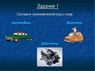 Задание 1 Составьте синонимический ряд к слову Автомобиль Двигатель Водитель