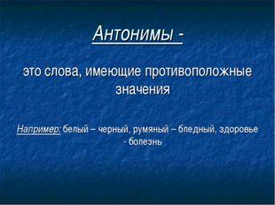 Антонимы - это слова, имеющие противоположные значения Например: белый – черн