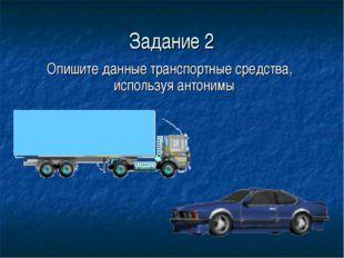 Задание 2 Опишите данные транспортные средства, используя антонимы