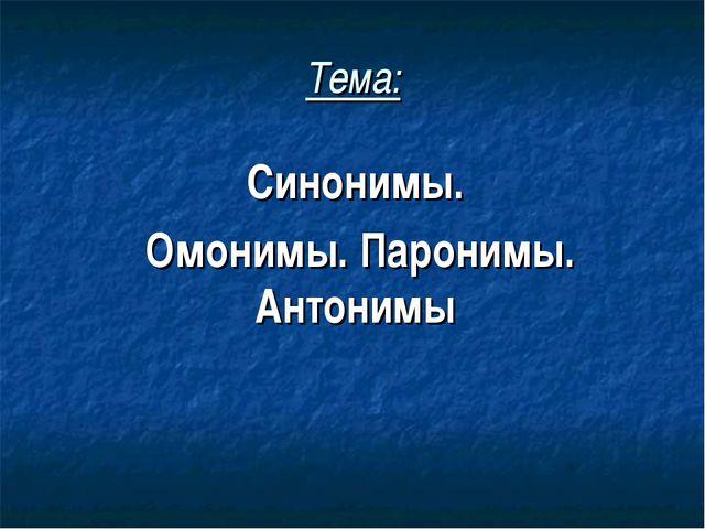 Тема: Синонимы. Омонимы. Паронимы. Антонимы