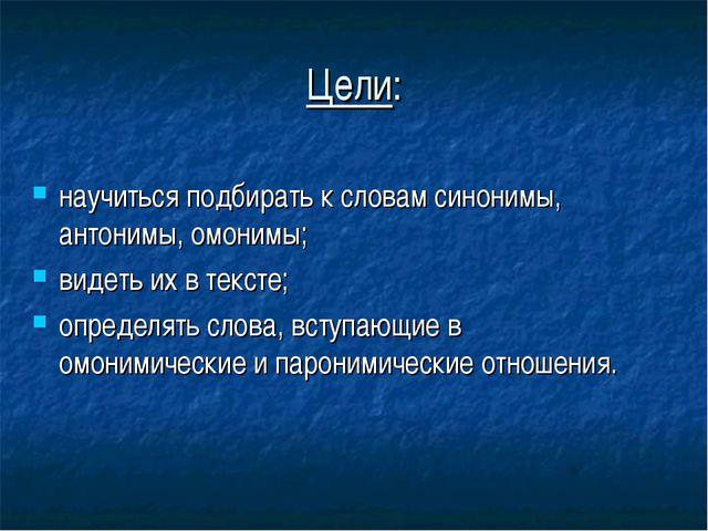 Цели: научиться подбирать к словам синонимы, антонимы, омонимы; видеть их в т...