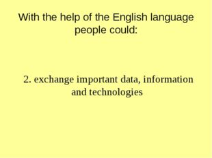 With the help of the English language people could: 2. exchange important da