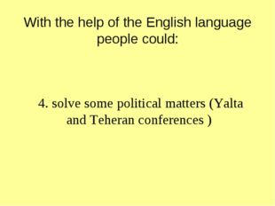 With the help of the English language people could: 4. solve some political