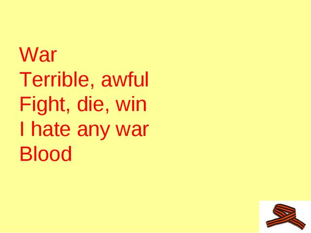 War			 Terrible, awful 		 		 Fight, die, win I hate any war Blood