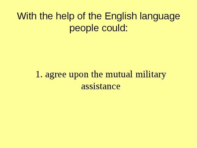 With the help of the English language people could: 1. agree upon the mutual...
