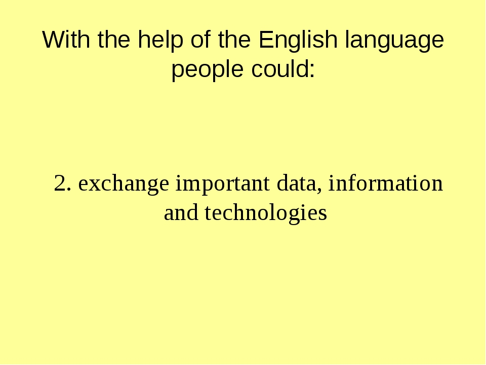 With the help of the English language people could: 2. exchange important da...