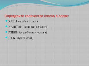 Определите количество слогов в слове: КЛЁН – клён (1 слог) КАШТАН- каш-тан (2