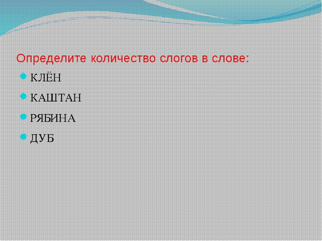 Определите количество слогов в слове: КЛЁН КАШТАН РЯБИНА ДУБ