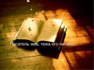 Писатель жив, пока его читают.