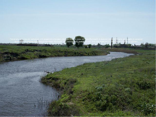 Писатель никогда не забывал, что родился и провел свое детство в селе на реке...