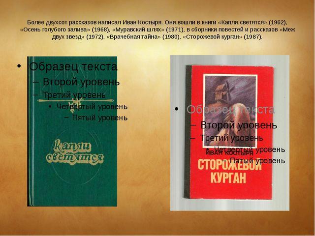 Более двухсот рассказов написал Иван Костыря. Они вошли в книги «Капли светят...