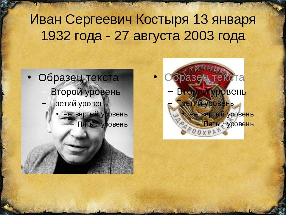 Иван Сергеевич Костыря 13 января 1932 года - 27 августа 2003 года