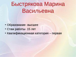 Быстрякова Марина Васильевна Образование- высшее Стаж работы- 15 лет Квалифик