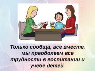 Только сообща, все вместе, мы преодолеем все трудности в воспитании и учебе д