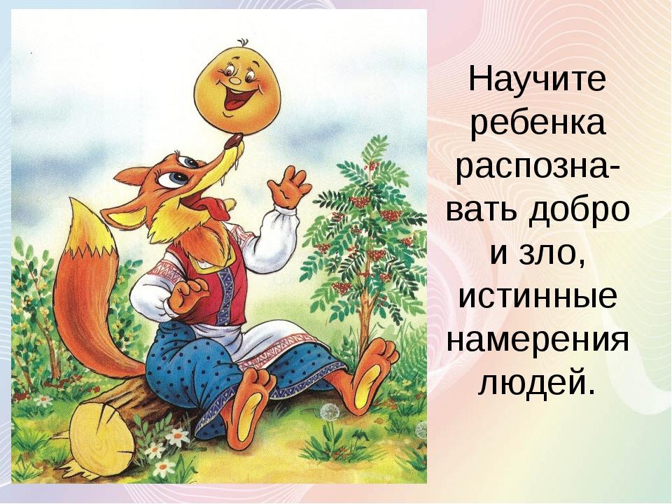 Научите ребенка распозна-вать добро и зло, истинные намерения людей.