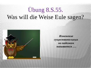 Изменение существительных по падежам называется …. Übung 8.S.55. Was will di