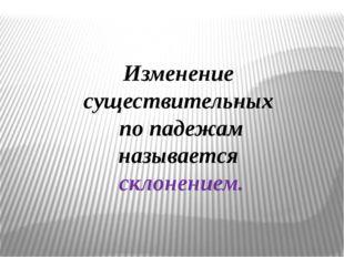 Изменение существительных по падежам называется склонением.