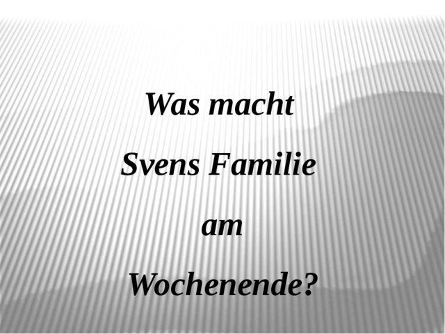 Was macht Svens Familie am Wochenende?