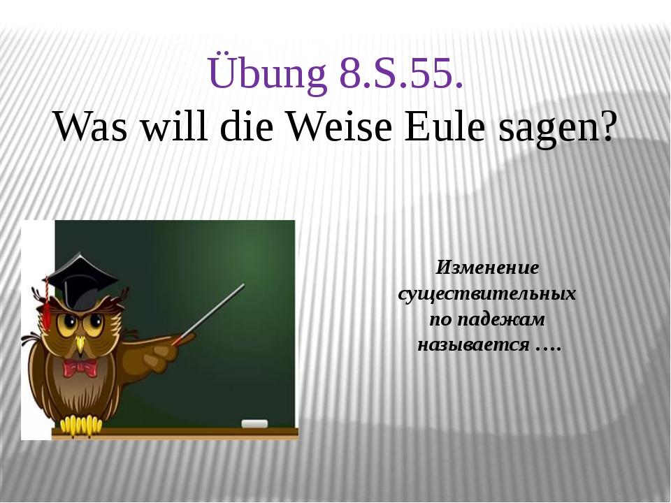 Изменение существительных по падежам называется …. Übung 8.S.55. Was will di...