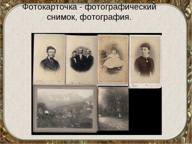 Фотокарточка - фотографический снимок, фотография.
