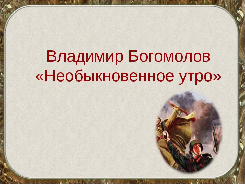 Владимир Богомолов «Необыкновенное утро»