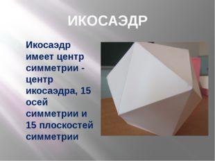 ИКОСАЭДР Икосаэдр имеет центр симметрии - центр икосаэдра, 15 осей симметрии