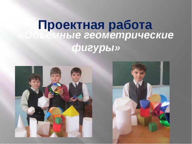 Проектная работа  «Объёмные геометрические фигуры»
