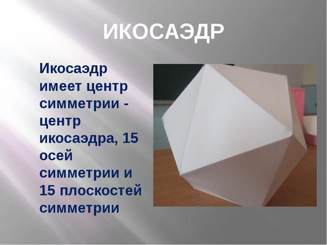 ИКОСАЭДР Икосаэдр имеет центр симметрии - центр икосаэдра, 15 осей симметрии...