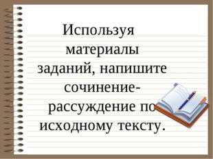 Используя материалы заданий, напишите сочинение-рассуждение по исходному текс