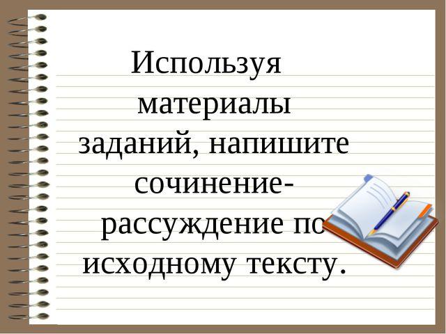 Используя материалы заданий, напишите сочинение-рассуждение по исходному текс...