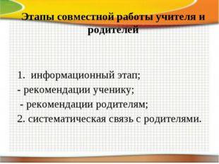 * * Этапы совместной работы учителя и родителей  1. информационный этап;