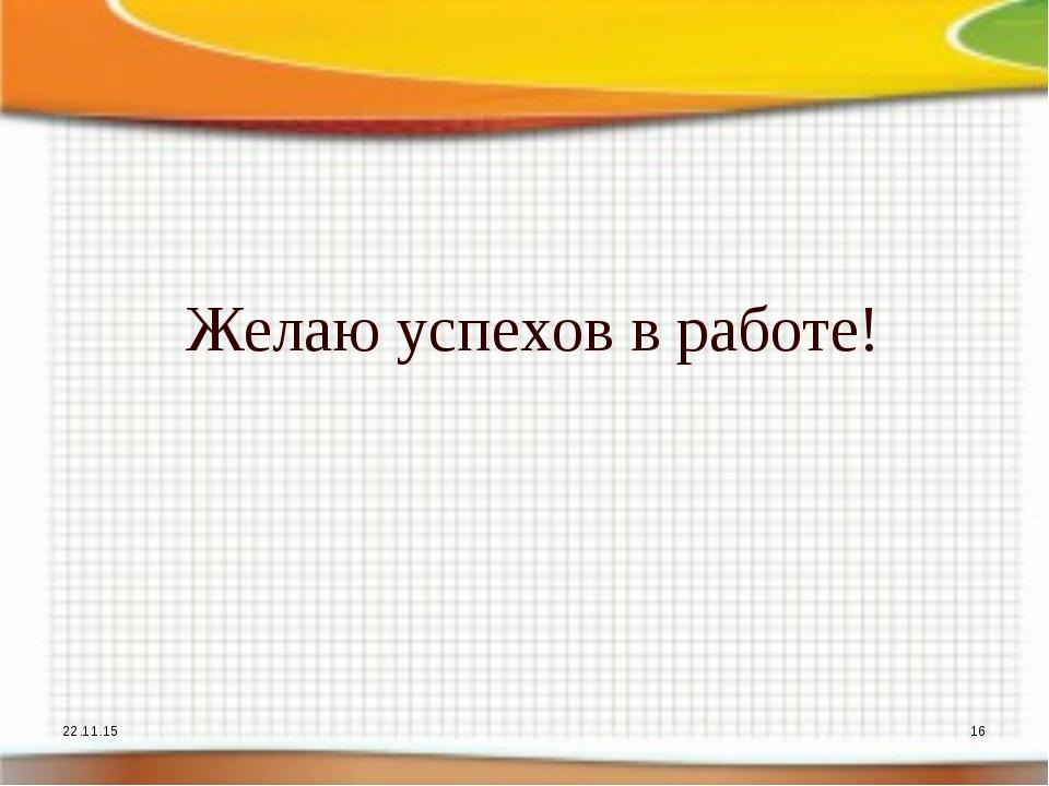 Желаю успехов в работе! * *