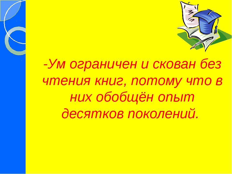 -Ум ограничен и скован без чтения книг, потому что в них обобщён опыт десятко...