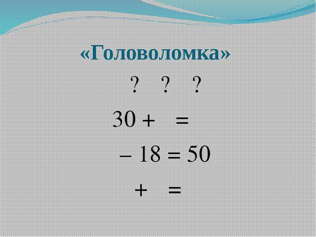 «Головоломка»  ?  ?  ? 30 +  =   – 18 = 50  +  = 
