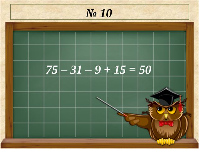 № 10 75 – 31 – 9 + 15 = 50