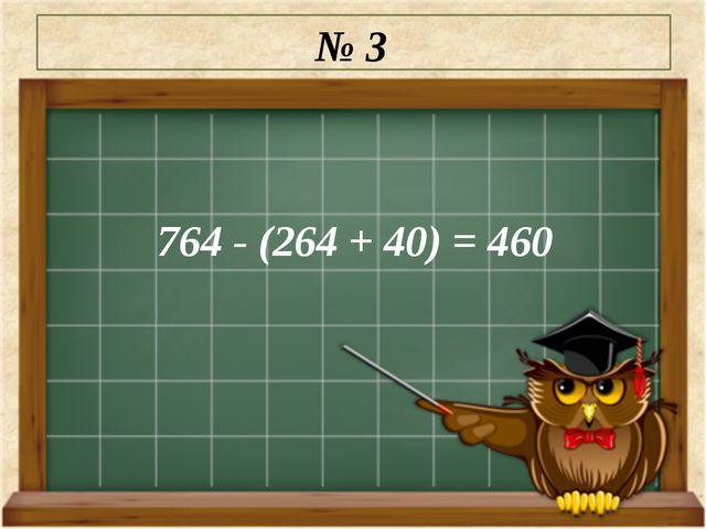 № 3 764 - (264 + 40) = 460