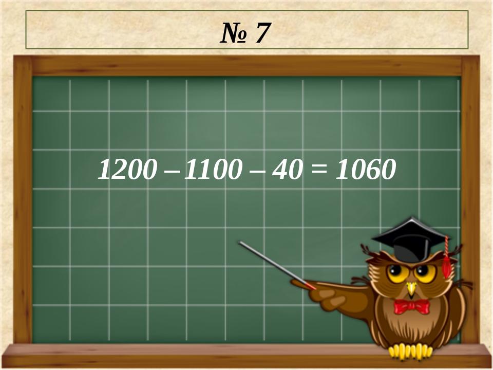 № 7 1200 – 1100 – 40 = 1060